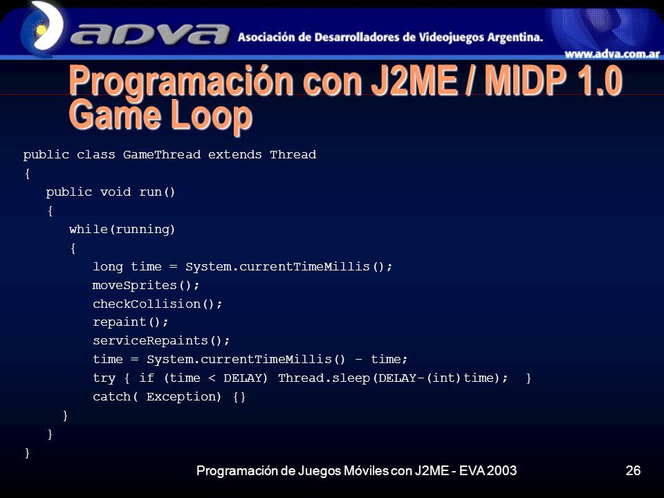 Programación de Juegos Móviles con J2ME - EVA 200326 Programación con J2ME / MIDP 1.0 Game Loop public class GameThread extends Thread { public void run() { while(running) { long time = System.currentTimeMillis(); moveSprites(); checkCollision(); repaint(); serviceRepaints(); time = System.currentTimeMillis() - time; try { if (time < DELAY) Thread.sleep(DELAY-(int)time); } catch( Exception) {} }