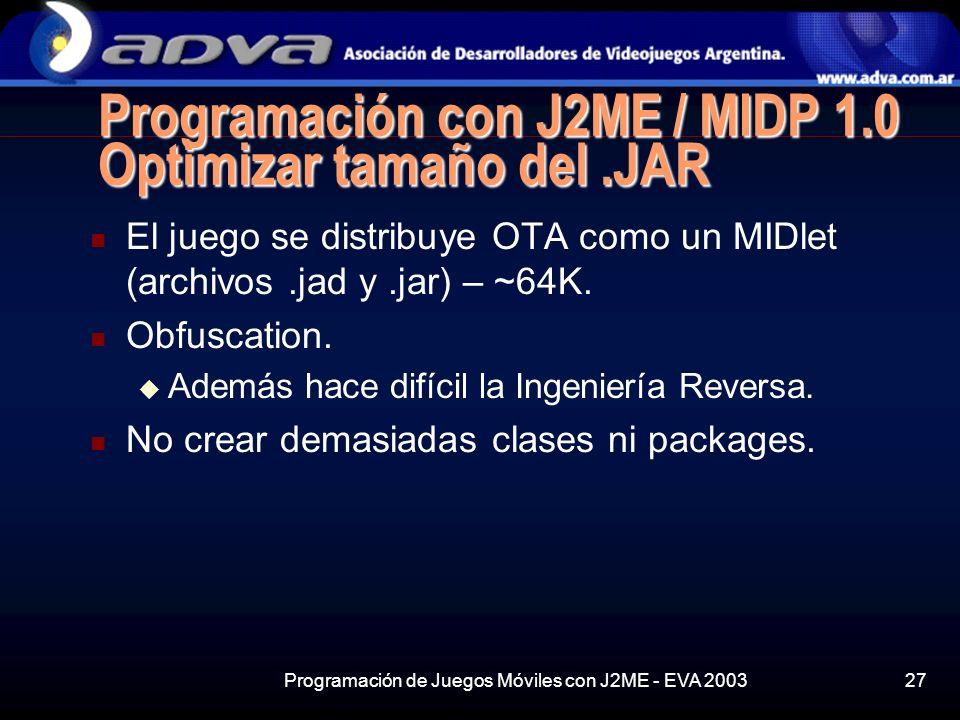 Programación de Juegos Móviles con J2ME - EVA 200327 Programación con J2ME / MIDP 1.0 Optimizar tamaño del.JAR El juego se distribuye OTA como un MIDlet (archivos.jad y.jar) – ~64K.