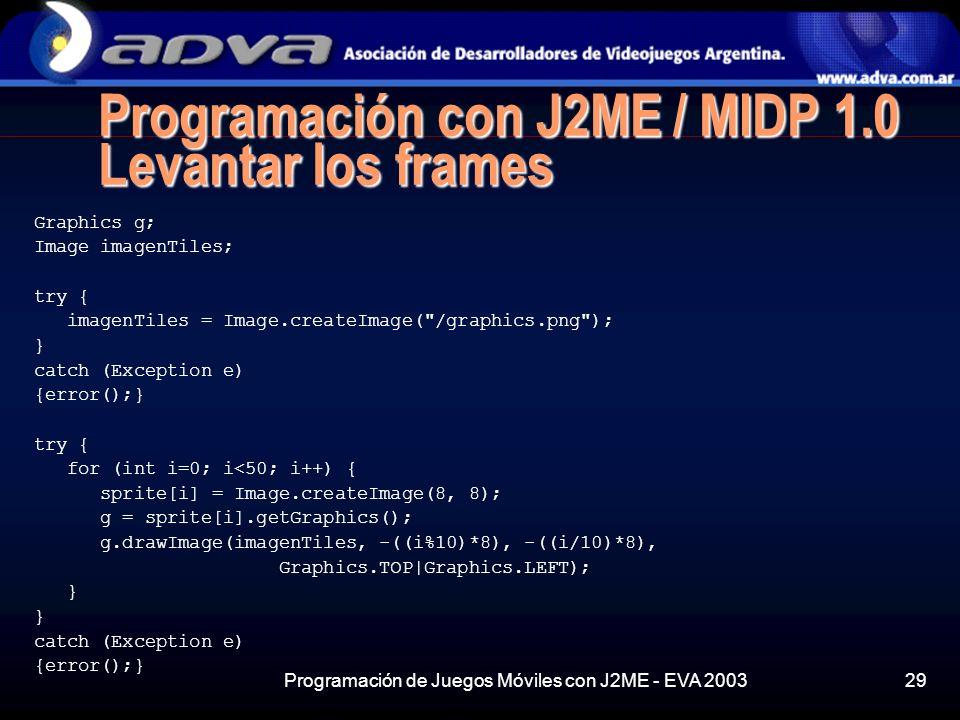 Programación de Juegos Móviles con J2ME - EVA 200329 Programación con J2ME / MIDP 1.0 Levantar los frames Graphics g; Image imagenTiles; try { imagenTiles = Image.createImage( /graphics.png ); } catch (Exception e) {error();} try { for (int i=0; i<50; i++) { sprite[i] = Image.createImage(8, 8); g = sprite[i].getGraphics(); g.drawImage(imagenTiles, -((i%10)*8), -((i/10)*8), Graphics.TOP|Graphics.LEFT); } catch (Exception e) {error();}