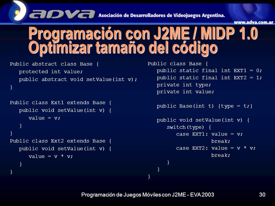 Programación de Juegos Móviles con J2ME - EVA 200330 Programación con J2ME / MIDP 1.0 Optimizar tamaño del código Public abstract class Base { protected int value; public abstract void setValue(int v); } Public class Ext1 extends Base { public void setValue(int v) { value = v; } Public class Ext2 extends Base { public void setValue(int v) { value = v * v; } Public class Base { public static final int EXT1 = 0; public static final int EXT2 = 1; private int type; private int value; public Base(int t) {type = t;} public void setValue(int v) { switch(type) { case EXT1: value = v; break; case EXT2: value = v * v; break; }
