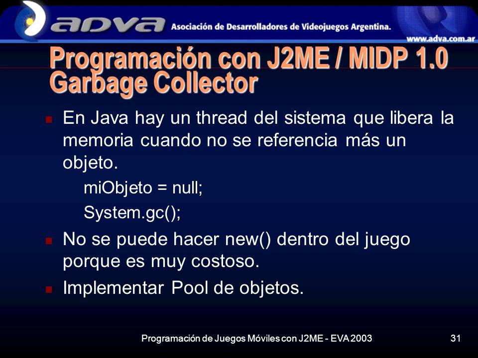 Programación de Juegos Móviles con J2ME - EVA 200331 Programación con J2ME / MIDP 1.0 Garbage Collector En Java hay un thread del sistema que libera la memoria cuando no se referencia más un objeto.