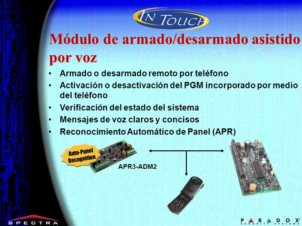 Armado o desarmado remoto por teléfono Activación o desactivación del PGM incorporado por medio del teléfono Verificación del estado del sistema Mensajes de voz claros y concisos Reconocimiento Automático de Panel (APR) Módulo de armado/desarmado asistido por voz APR3-ADM2