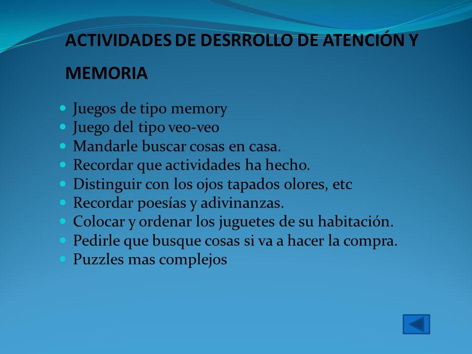 ACTIVIDADES DE DESRROLLO DE ATENCIÓN Y MEMORIA Juegos de tipo memory Juego del tipo veo-veo Mandarle buscar cosas en casa. Recordar que actividades ha
