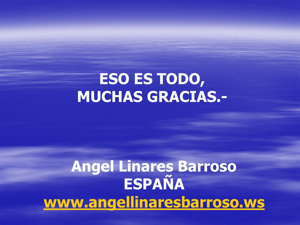 ESO ES TODO, MUCHAS GRACIAS.- Angel Linares Barroso ESPAÑA www.angellinaresbarroso.ws