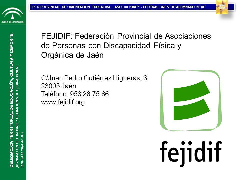CONSEJERÍA DE EDUCACIÓN DIRECCIÓN GENERAL DE PARTICIPACIÓN Y EQUIDAD EN EDUCACIÓN DELEGACIÓN TERRITORIAL DE EDUCACIÓN, CULTURA Y DEPORTE JORNADA CON ASOCIACIONES / FEDERACIONES DE ALUMNADO NEAE Jaén, 23 de mayo de 2013 RED PROVINCIAL DE ORIENTACIÓN EDUCATIVA – ASOCIACIONES / FEDERACIONES DE ALUMNADO NEAE FEJIDIF: Federación Provincial de Asociaciones de Personas con Discapacidad Física y Orgánica de Jaén C/Juan Pedro Gutiérrez Higueras, 3 23005 Jaén Teléfono: 953 26 75 66 www.fejidif.org