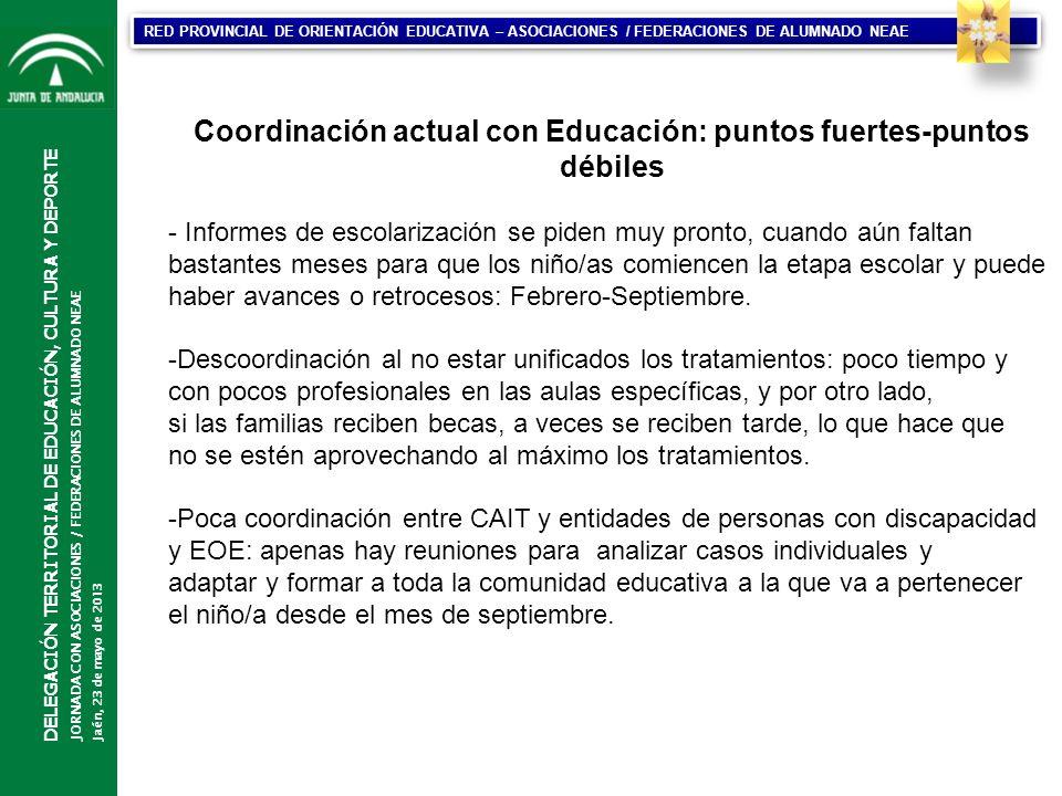 CONSEJERÍA DE EDUCACIÓN DIRECCIÓN GENERAL DE PARTICIPACIÓN Y EQUIDAD EN EDUCACIÓN DELEGACIÓN TERRITORIAL DE EDUCACIÓN, CULTURA Y DEPORTE JORNADA CON ASOCIACIONES / FEDERACIONES DE ALUMNADO NEAE Jaén, 23 de mayo de 2013 RED PROVINCIAL DE ORIENTACIÓN EDUCATIVA – ASOCIACIONES / FEDERACIONES DE ALUMNADO NEAE Coordinación actual con Educación: puntos fuertes-puntos débiles - Informes de escolarización se piden muy pronto, cuando aún faltan bastantes meses para que los niño/as comiencen la etapa escolar y puede haber avances o retrocesos: Febrero-Septiembre.