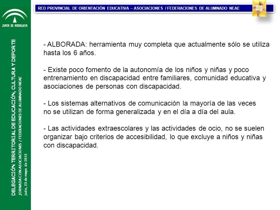 CONSEJERÍA DE EDUCACIÓN DIRECCIÓN GENERAL DE PARTICIPACIÓN Y EQUIDAD EN EDUCACIÓN DELEGACIÓN TERRITORIAL DE EDUCACIÓN, CULTURA Y DEPORTE JORNADA CON ASOCIACIONES / FEDERACIONES DE ALUMNADO NEAE Jaén, 23 de mayo de 2013 RED PROVINCIAL DE ORIENTACIÓN EDUCATIVA – ASOCIACIONES / FEDERACIONES DE ALUMNADO NEAE - ALBORADA: herramienta muy completa que actualmente sólo se utiliza hasta los 6 años.
