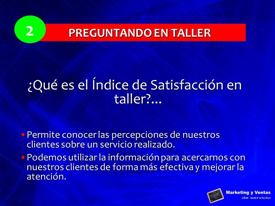 PREGUNTANDO EN TALLER 2 ¿Qué es el Índice de Satisfacción en taller?... Permite conocer las percepciones de nuestros clientes sobre un servicio realiz