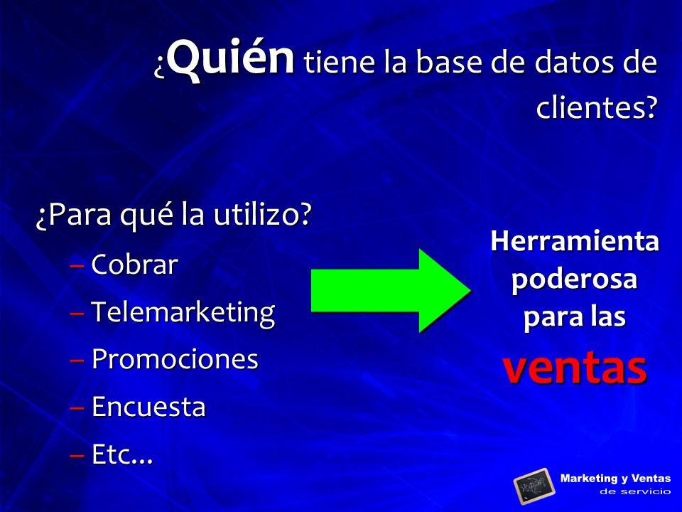 ¿ Quién tiene la base de datos de clientes? ¿Para qué la utilizo? –Cobrar –Telemarketing –Promociones –Encuesta –Etc... Herramienta poderosa para las