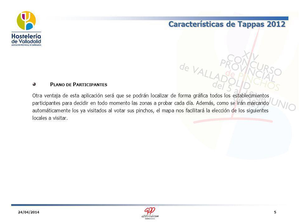 Características de Tappas 2012 P LANO DE P ARTICIPANTES Otra ventaja de esta aplicación será que se podrán localizar de forma gráfica todos los establecimientos participantes para decidir en todo momento las zonas a probar cada día.