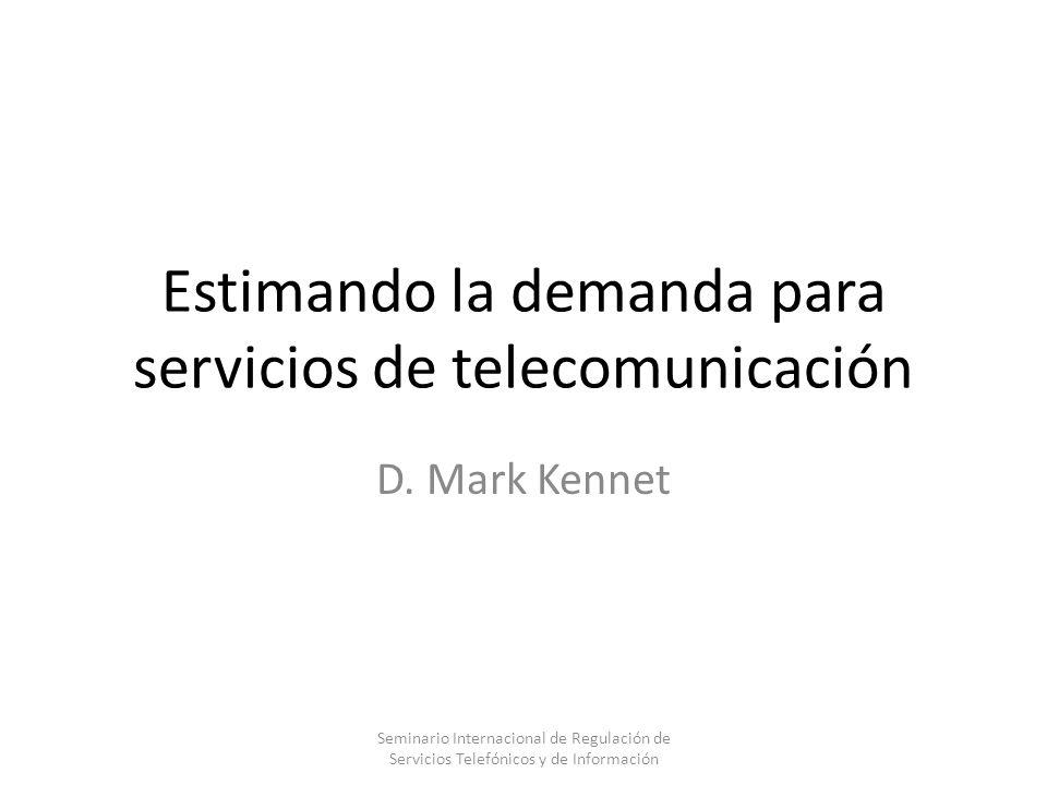 Estimando la demanda para servicios de telecomunicación D. Mark Kennet Seminario Internacional de Regulación de Servicios Telefónicos y de Información