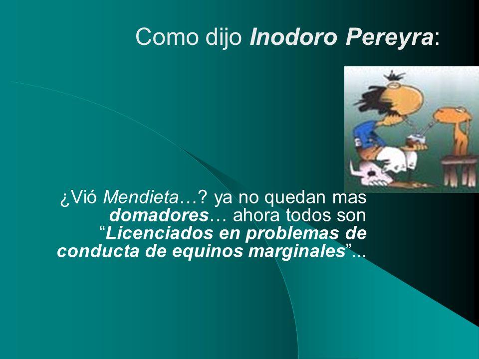 ¿Vió Mendieta…? ya no quedan más domadores… ahora todos sonLicenciados en problemas de conducta de equinos marginales... Como dijo Inodoro Pereyra: