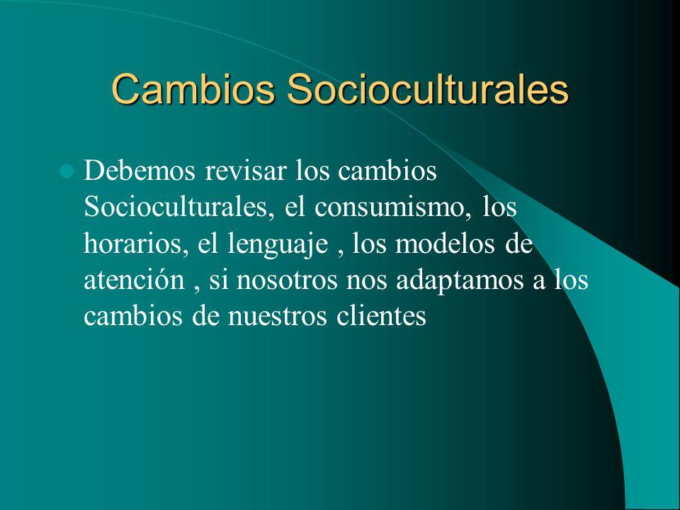Cambios Socioculturales Debemos revisar los cambios Socioculturales, el consumismo, los horarios, el lenguaje, los modelos de atención, si nosotros no