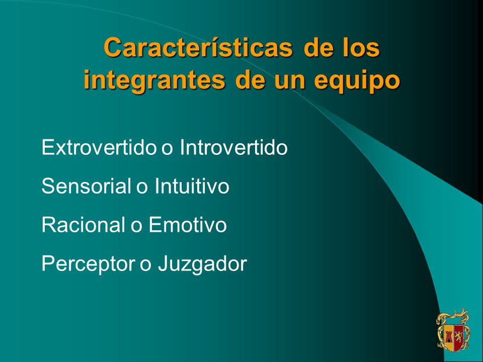 Características de los integrantes de un equipo Extrovertido o Introvertido Sensorial o Intuitivo Racional o Emotivo Perceptor o Juzgador