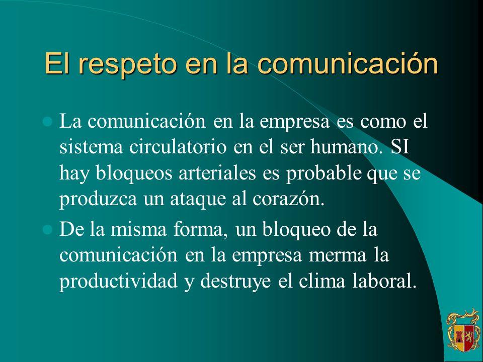 El respeto en la comunicación La comunicación en la empresa es como el sistema circulatorio en el ser humano. SI hay bloqueos arteriales es probable q