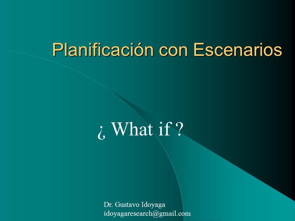 Planificación con Escenarios ¿ What if ? Dr. Gustavo Idoyaga idoyagaresearch@gmail.com