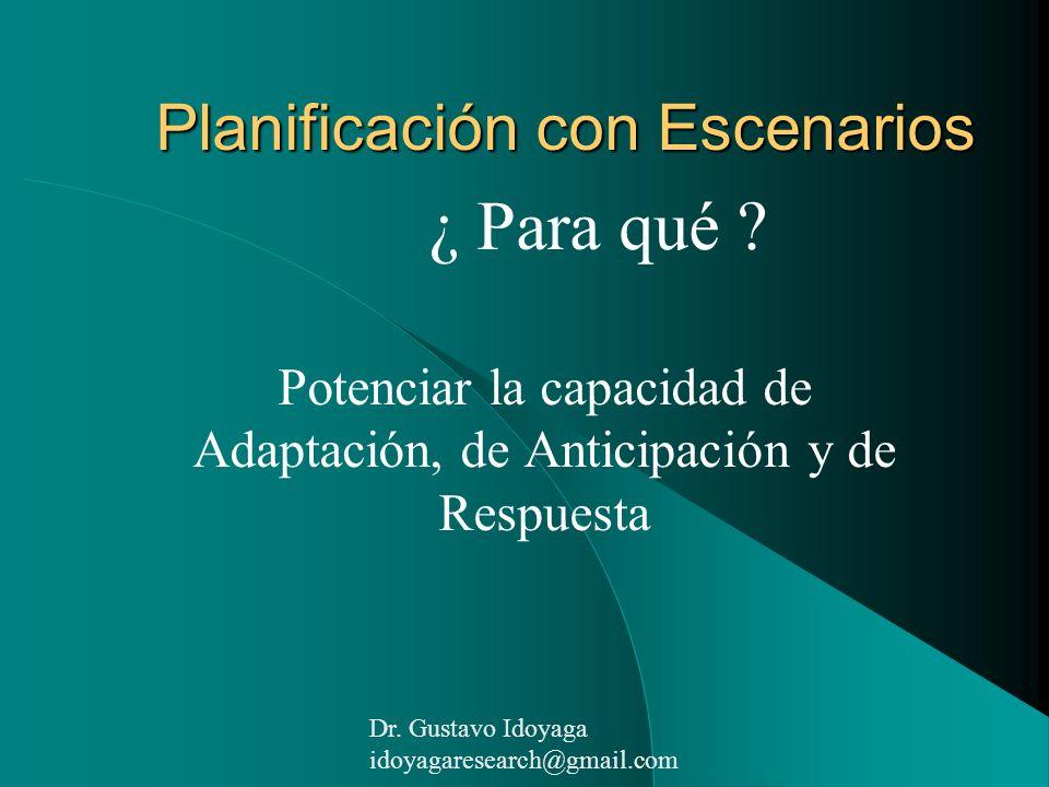 Planificación con Escenarios ¿ Para qué ? Potenciar la capacidad de Adaptación, de Anticipación y de Respuesta Dr. Gustavo Idoyaga idoyagaresearch@gma