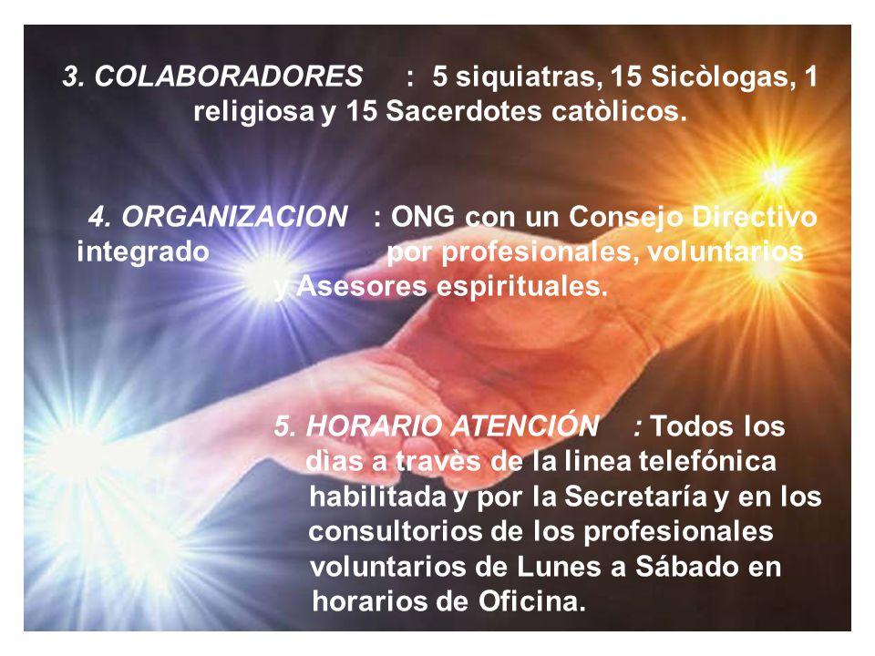 3. COLABORADORES : 5 siquiatras, 15 Sicòlogas, 1 religiosa y 15 Sacerdotes catòlicos. 4. ORGANIZACION : ONG con un Consejo Directivo integrado por pro