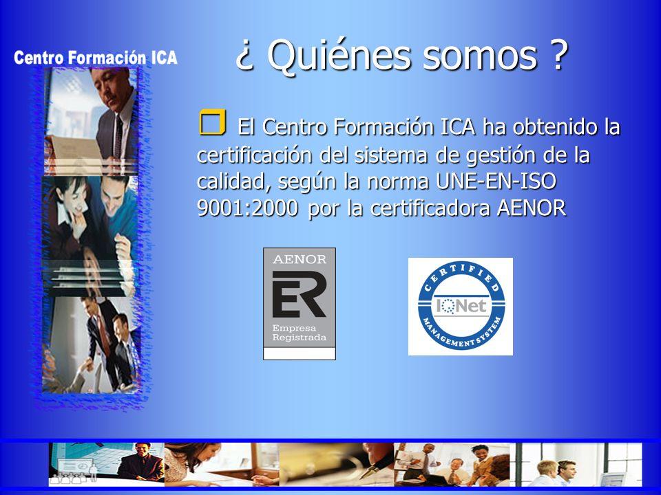 ¿ Quiénes somos ? El Centro Formación ICA ha obtenido la certificación del sistema de gestión de la calidad, según la norma UNE-EN-ISO 9001:2000 por l