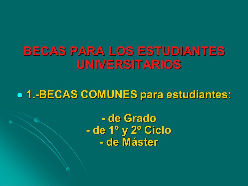 BECAS PARA LOS ESTUDIANTES UNIVERSITARIOS 1.-BECAS COMUNES para estudiantes: - de Grado - de 1º y 2º Ciclo - de Máster 1.-BECAS COMUNES para estudiant