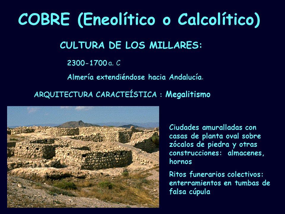 Mª Vvictoria Landa COBRE (Eneolítico o Calcolítico) CULTURA DE LOS MILLARES: Ciudades amuralladas con casas de planta oval sobre zócalos de piedra y o