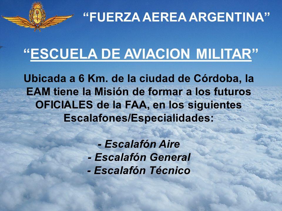 FUERZA AEREA ARGENTINA ESCUELA DE AVIACION MILITAR Ubicada a 6 Km. de la ciudad de Córdoba, la EAM tiene la Misión de formar a los futuros OFICIALES d