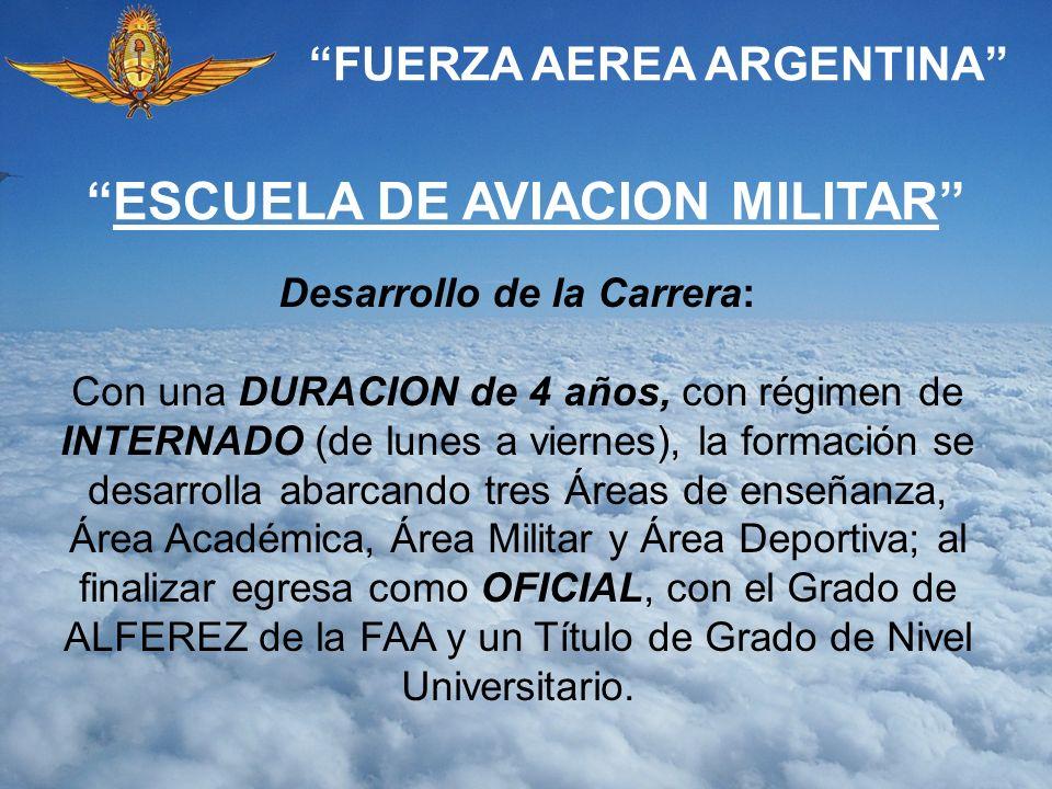 FUERZA AEREA ARGENTINA ESCUELA DE AVIACION MILITAR Desarrollo de la Carrera: Con una DURACION de 4 años, con régimen de INTERNADO (de lunes a viernes)