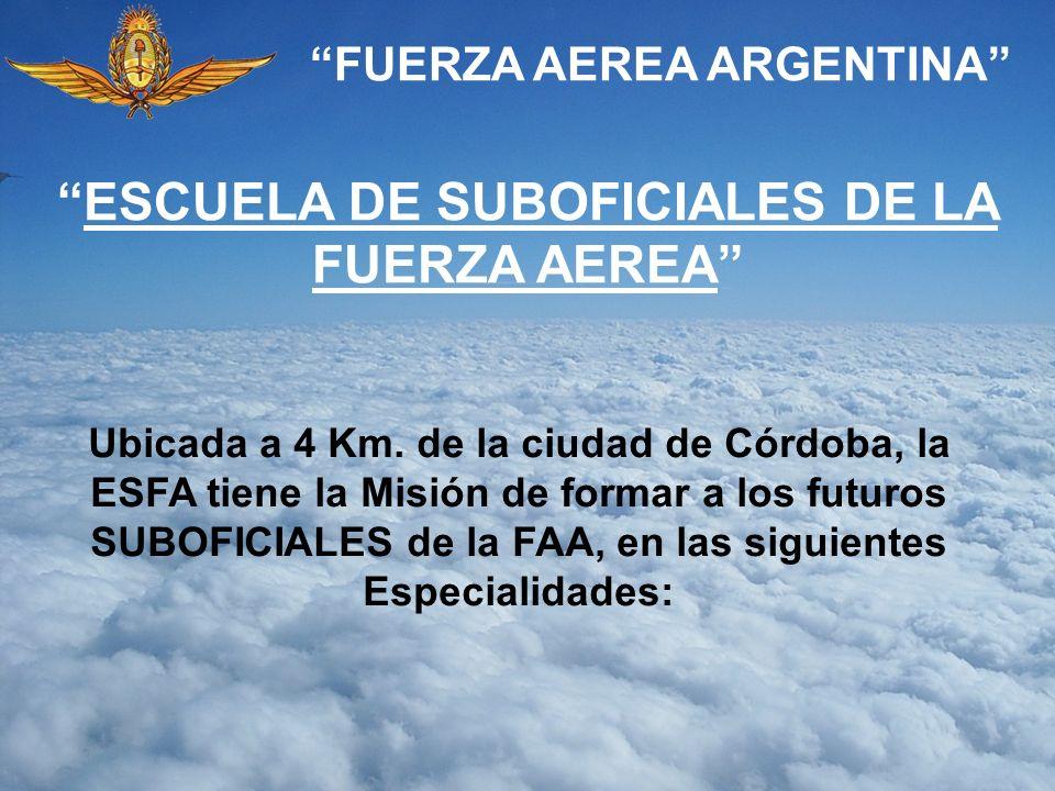 FUERZA AEREA ARGENTINA ESCUELA DE SUBOFICIALES DE LA FUERZA AEREA Ubicada a 4 Km. de la ciudad de Córdoba, la ESFA tiene la Misión de formar a los fut