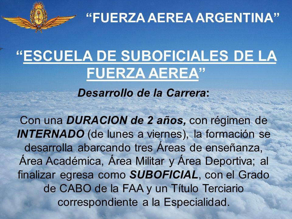 FUERZA AEREA ARGENTINA ESCUELA DE SUBOFICIALES DE LA FUERZA AEREA Desarrollo de la Carrera: Con una DURACION de 2 años, con régimen de INTERNADO (de l