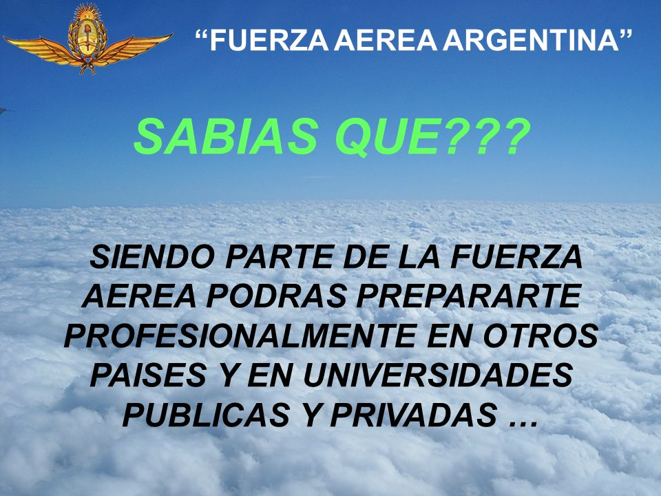 SABIAS QUE??? FUERZA AEREA ARGENTINA SIENDO PARTE DE LA FUERZA AEREA PODRAS PREPARARTE PROFESIONALMENTE EN OTROS PAISES Y EN UNIVERSIDADES PUBLICAS Y