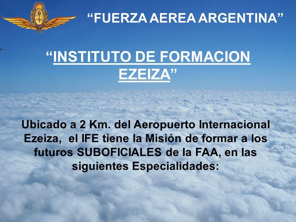 FUERZA AEREA ARGENTINA INSTITUTO DE FORMACION EZEIZA Ubicado a 2 Km. del Aeropuerto Internacional Ezeiza, el IFE tiene la Misión de formar a los futur