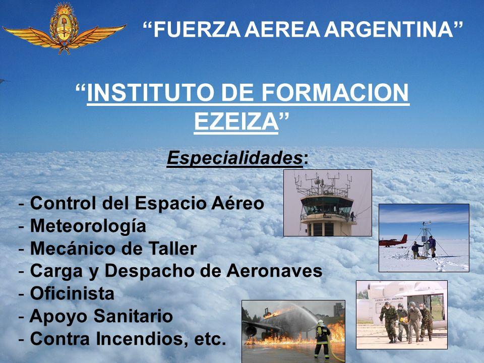 FUERZA AEREA ARGENTINA INSTITUTO DE FORMACION EZEIZA Especialidades: - Control del Espacio Aéreo - Meteorología - Mecánico de Taller - Carga y Despach