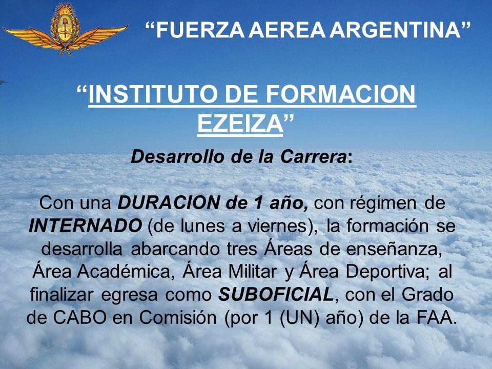 FUERZA AEREA ARGENTINA INSTITUTO DE FORMACION EZEIZA Desarrollo de la Carrera: Con una DURACION de 1 año, con régimen de INTERNADO (de lunes a viernes