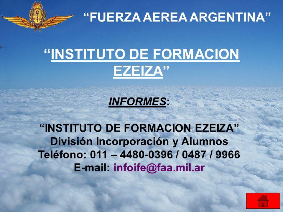FUERZA AEREA ARGENTINA INSTITUTO DE FORMACION EZEIZA INFORMES: INSTITUTO DE FORMACION EZEIZA División Incorporación y Alumnos Teléfono: 011 – 4480-039
