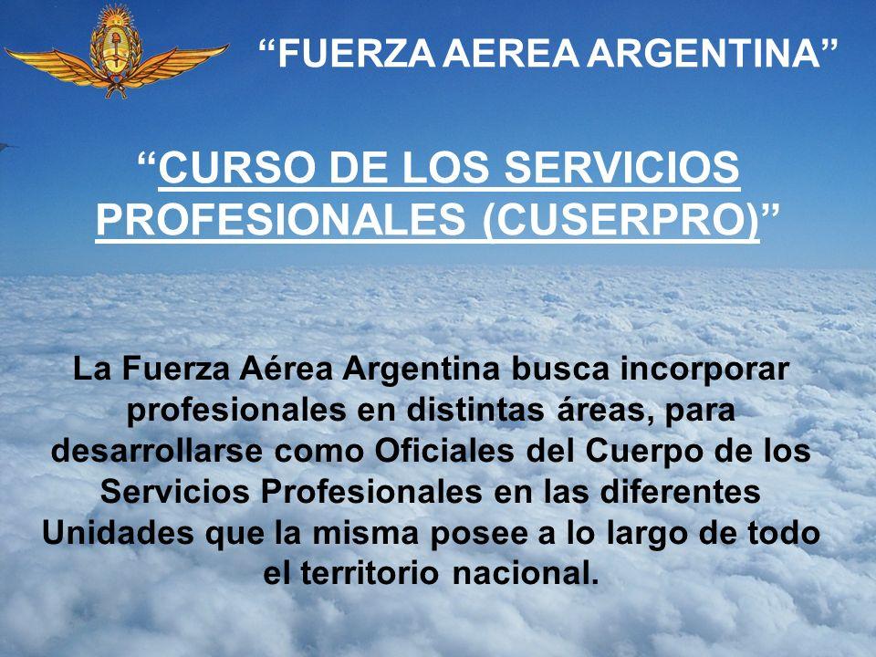 FUERZA AEREA ARGENTINA CURSO DE LOS SERVICIOS PROFESIONALES (CUSERPRO) La Fuerza Aérea Argentina busca incorporar profesionales en distintas áreas, pa