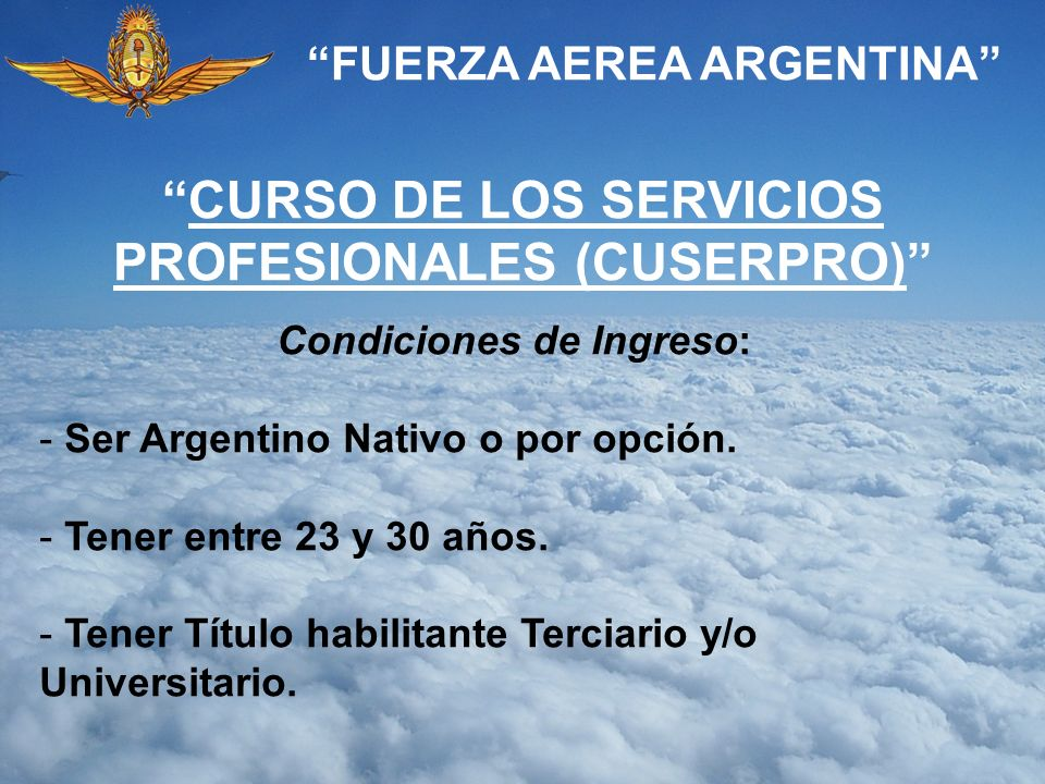 FUERZA AEREA ARGENTINA CURSO DE LOS SERVICIOS PROFESIONALES (CUSERPRO) Condiciones de Ingreso: - Ser Argentino Nativo o por opción. - Tener entre 23 y