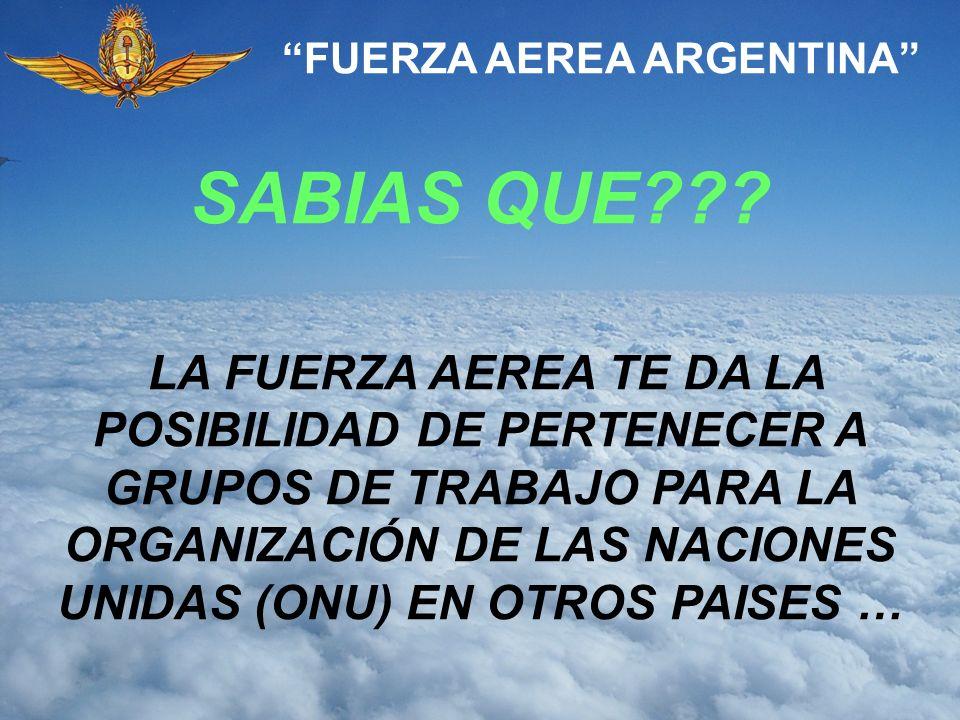 SABIAS QUE??? FUERZA AEREA ARGENTINA LA FUERZA AEREA TE DA LA POSIBILIDAD DE PERTENECER A GRUPOS DE TRABAJO PARA LA ORGANIZACIÓN DE LAS NACIONES UNIDA