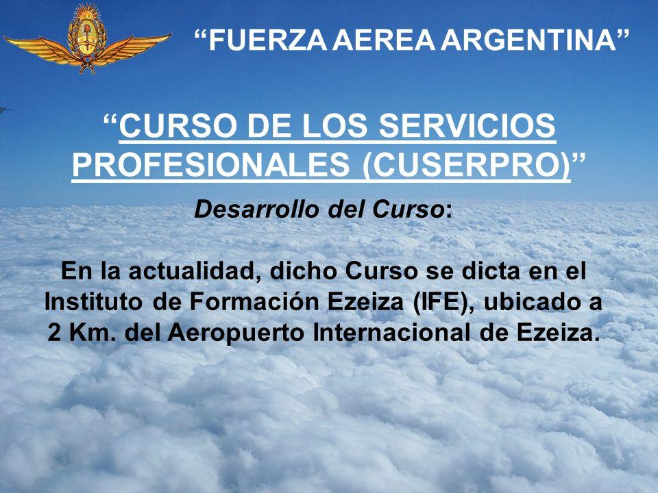 FUERZA AEREA ARGENTINA Desarrollo del Curso: En la actualidad, dicho Curso se dicta en el Instituto de Formación Ezeiza (IFE), ubicado a 2 Km. del Aer