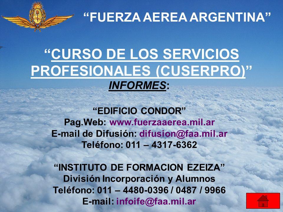 FUERZA AEREA ARGENTINA CURSO DE LOS SERVICIOS PROFESIONALES (CUSERPRO) INFORMES: EDIFICIO CONDOR Pag.Web: www.fuerzaaerea.mil.ar E-mail de Difusión: d