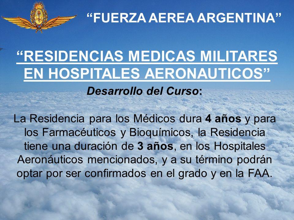 FUERZA AEREA ARGENTINA Desarrollo del Curso: La Residencia para los Médicos dura 4 años y para los Farmacéuticos y Bioquímicos, la Residencia tiene un