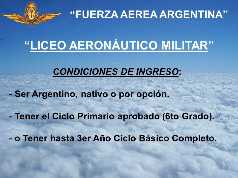 FUERZA AEREA ARGENTINA CONDICIONES DE INGRESO: - Ser Argentino, nativo o por opción. - Tener el Ciclo Primario aprobado (6to Grado). - o Tener hasta 3