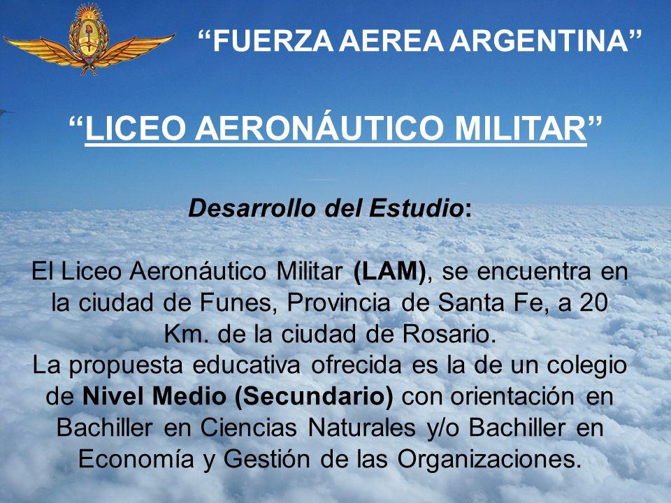 FUERZA AEREA ARGENTINA Desarrollo del Estudio: El Liceo Aeronáutico Militar (LAM), se encuentra en la ciudad de Funes, Provincia de Santa Fe, a 20 Km.