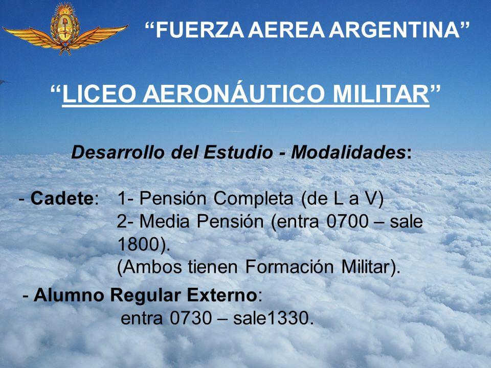 FUERZA AEREA ARGENTINA Desarrollo del Estudio - Modalidades: - Cadete:1- Pensión Completa (de L a V) 2- Media Pensión (entra 0700 – sale 1800). (Ambos