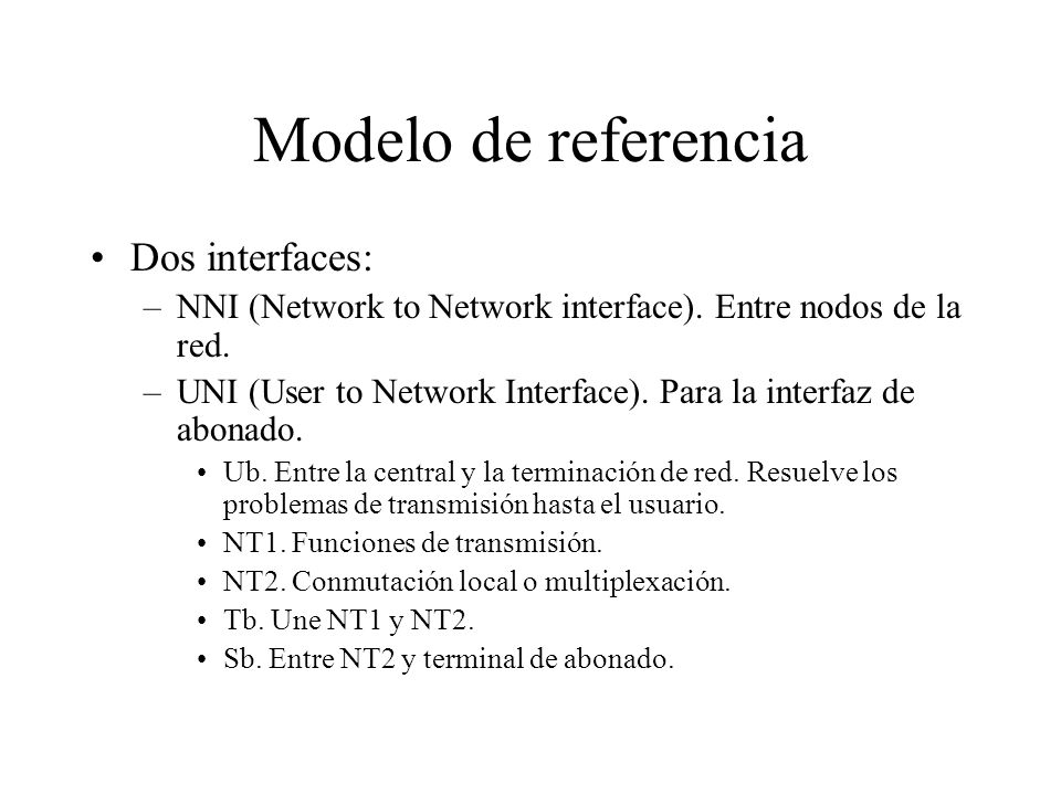 Modelo de referencia Dos interfaces: –NNI (Network to Network interface). Entre nodos de la red. –UNI (User to Network Interface). Para la interfaz de