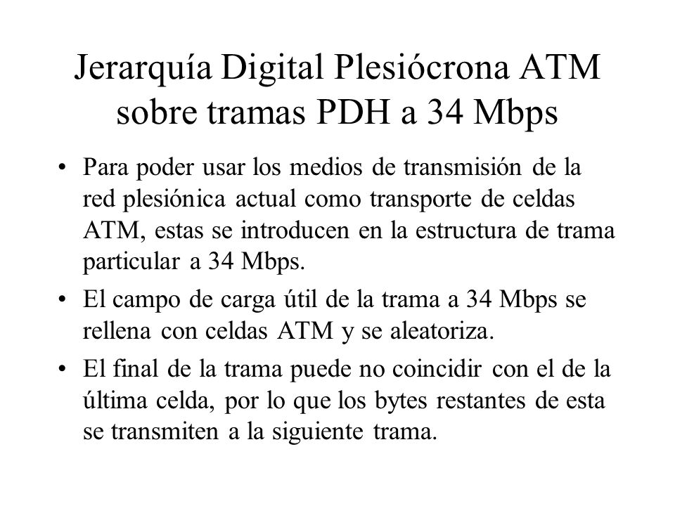 Jerarquía Digital Plesiócrona ATM sobre tramas PDH a 34 Mbps Para poder usar los medios de transmisión de la red plesiónica actual como transporte de
