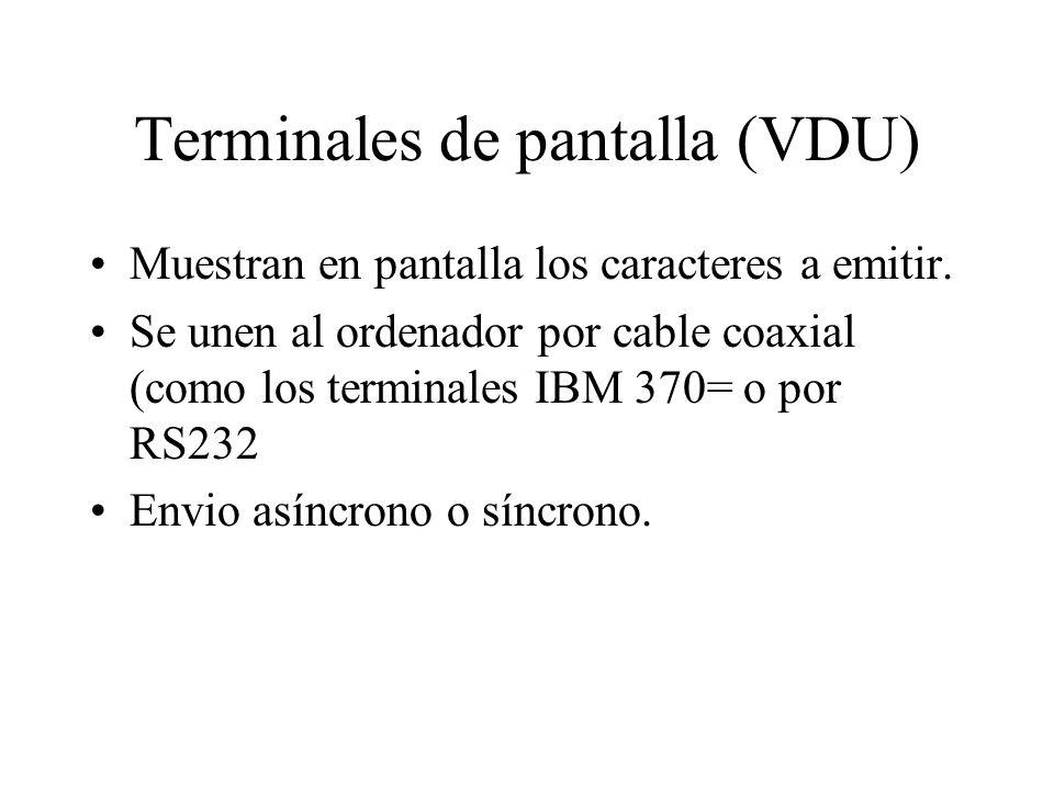 Terminales de pantalla (VDU) Muestran en pantalla los caracteres a emitir. Se unen al ordenador por cable coaxial (como los terminales IBM 370= o por