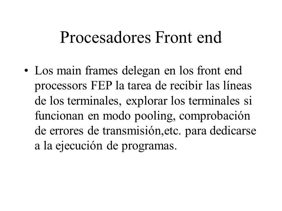Procesadores Front end Los main frames delegan en los front end processors FEP la tarea de recibir las líneas de los terminales, explorar los terminal