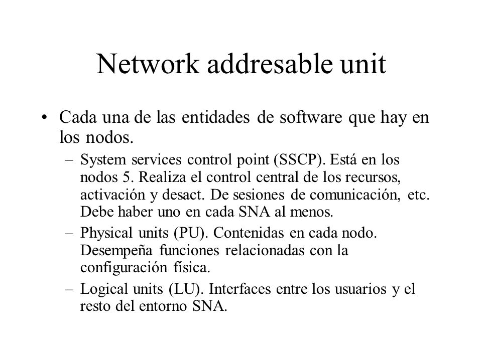 Network addresable unit Cada una de las entidades de software que hay en los nodos. –System services control point (SSCP). Está en los nodos 5. Realiz