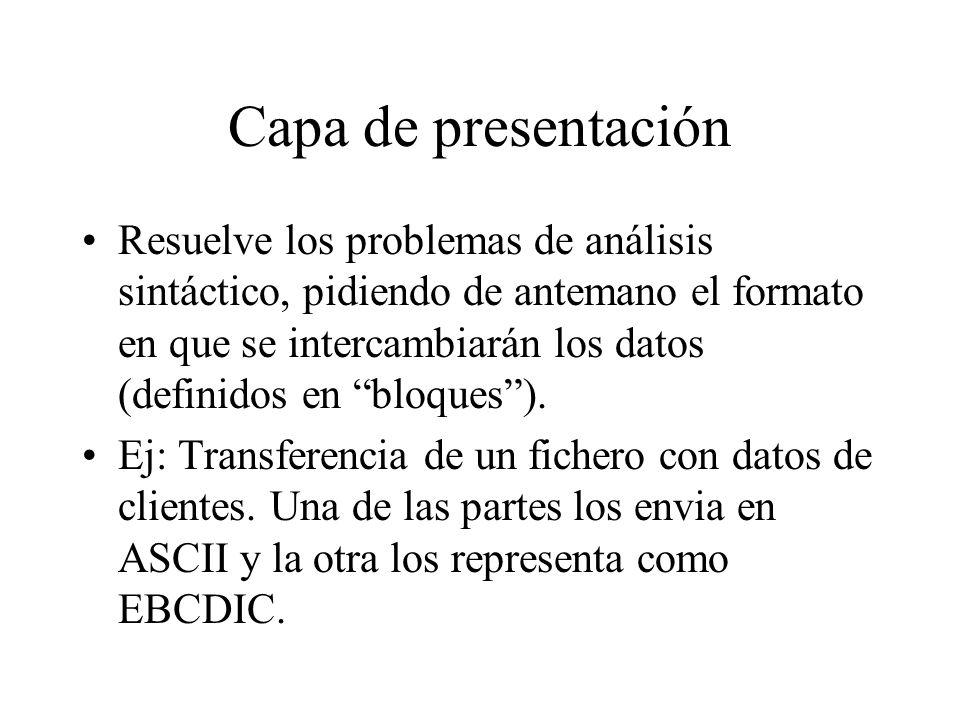 Capa de presentación Resuelve los problemas de análisis sintáctico, pidiendo de antemano el formato en que se intercambiarán los datos (definidos en b