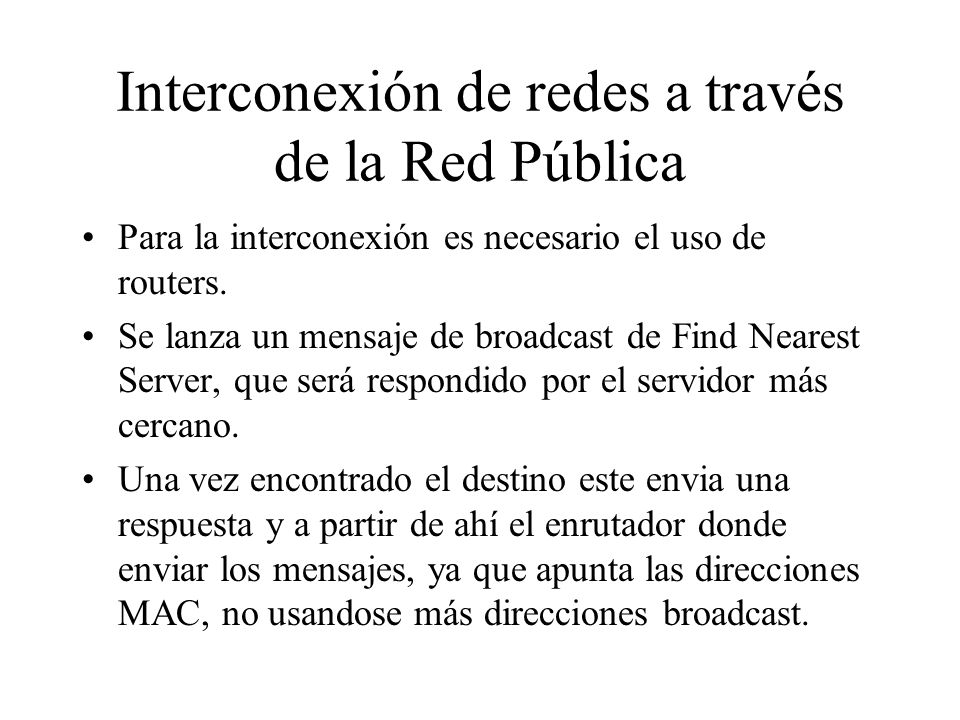 Interconexión de redes a través de la Red Pública Para la interconexión es necesario el uso de routers. Se lanza un mensaje de broadcast de Find Neare